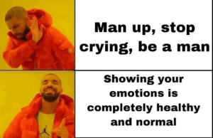 It's ok to show your emotions: Man up, stop  crying, be a man  Showing your  emotions is  completely healthy  and normal  Kal It's ok to show your emotions