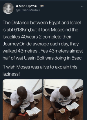 "Alive, Dank, and Journey: Man UpTM  TuwaniMudau  he Distance between Egypt and Israel  is abt 613Km,but it took Moses nd the  Israelites 40years 2 complete their  Journey On de average each day, they  walked 43metres!. Yes 43meters almost  half of wat Usain Bolt was doing in 5sec.  ""1 wish Moses was alive to explain this  laziness! Moses! These numbers don't add up. by Redtine MORE MEMES"