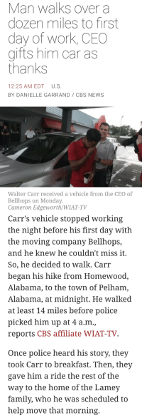"Family, News, and Police: Man walks over a  dozen miles to first  day of work, CEO  gifts him car as  thanks  12:25 AM EDT U.S  BY DANIELLE GARRAND CBS NEWS  Walter Carr received a vehicle from the CEO of  Bellhops on Monday  Cameron Edgeworth/WIAT-TV   Carr's vehicle stopped working  the night before his first day with  the moving company Bellhops,  and he knew he couldn't miss it  So, he decided to walk. Carr  began his hike from Homewood  Alabama, to the town of Pelham,  Alabama, at midnight. He walked  at least 14 miles before police  picked him up at 4 a.m.,  reports CBS affiliate WIAT-TV  Once police heard his story, they  took Carr to breakfast. Then, they  gave him a ride the rest of the  way to the home of the Lamev  family, who he was scheduled to  help move that morning <p><a href=""http://yiff.cool/post/175992866541/wouldnt-it-be-nice-if-more-news-articles-were-like"" class=""tumblr_blog"">paper-mario-wiki</a>:</p>  <blockquote><p>wouldnt it be nice if more news articles were like this</p>  <p><a href=""https://www.cbsnews.com/amp/news/walter-carr-walks-to-first-day-of-work-ceo-gifts-him-car/"">https://www.cbsnews.com/amp/news/walter-carr-walks-to-first-day-of-work-ceo-gifts-him-car/</a></p></blockquote>"