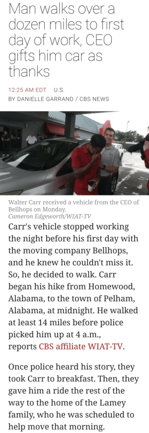 Family, News, and Police: Man walks over a  dozen miles to first  day of work, CEO  gifts him car as  thanks  12:25 AM EDT U.S  BY DANIELLE GARRAND CBS NEWS  Walter Carr received a vehicle from the CEO of  Bellhops on Monday  Cameron Edgeworth/WIAT-TV   Carr's vehicle stopped working  the night before his first day with  the moving company Bellhops,  and he knew he couldn't miss it  So, he decided to walk. Carr  began his hike from Homewood  Alabama, to the town of Pelham,  Alabama, at midnight. He walked  at least 14 miles before police  picked him up at 4 a.m.,  reports CBS affiliate WIAT-TV  Once police heard his story, they  took Carr to breakfast. Then, they  gave him a ride the rest of the  way to the home of the Lamev  family, who he was scheduled to  help move that morning spiroandthelacktones:  paper-mario-wiki:  wouldnt it be nice if more news articles were like this  https://www.cbsnews.com/amp/news/walter-carr-walks-to-first-day-of-work-ceo-gifts-him-car/   This is what we mean when we say that rich people have the ability to immediately and directly help people's lives but most of them actively choose not to