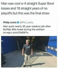 😂: Man was cool w 4 straight Super Bowl  losses and 18 straight years of no  playoffs but this was the final straw  Philip Lewis@Phil Lewis  Man quits nearly 30 year stadium job after  Buffalo Bills kneel during the anthem  on.wgrz.com/2fsBWYu 😂