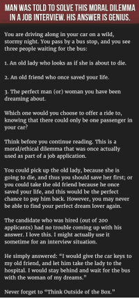 """<p>The Best Job Interview Answer Ever. This Man Just Nailed It.</p>: MAN WAS TOLD TO SOLVE THIS MORAL DILEMMA  IN A JOB INTERVIEW. HIS ANSWER IS GENIUS  You are driving along in your car on a wild,  stormy night. You pass by a bus stop, and you see  three people waiting for the bus:  1. An old lady who looks as if she is about to die.  2. An old friend who once saved vour life.  3. The perfect man (or) woman you have been  dreaming about.  Which one would you choose to offer a ride to,  knowing that there could only be one passenger in  your car?  Think before you continue reading. This is a  moral/ethical dilemma that was once actually  used as part of a job application.  You could pick up the old ladv, because she is  going to die, and thus you should save her first; or  vou could take the old friend because he once  saved your life, and this would be the perfect  chance to pay him back. However, you may never  be able to find your perfect dream lover again.  The candidate who was hired (out of 200  applicants) had no trouble coming up with his  answer. I love this. I might actually use it  sometime for an interview situation.  He simply answered: """"I would give the car keys to  my old friend, and let him take the lady to the  hospital. I would stay behind and wait for the bus  with the woman of my dreams""""  Never forget to """"Think Outside of the Box."""" <p>The Best Job Interview Answer Ever. This Man Just Nailed It.</p>"""