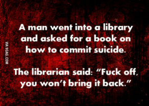 "Best, Book, and Fuck: man went into a library  and asked for a book on  how to commit suicide  The librarian said: ""Fuck off  you won't bring it back."" What is your best dark joke?"