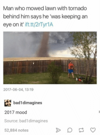 "Mood, Tornado, and Humans of Tumblr: Man who mowed lawn with tornado  behind him says he ""was keeping an  eye on it'  ift.tt/2Tyr1A  2017-06-04, 13:19  badldimagines  2017 mood  Source: badldimagines  52,884 notes"
