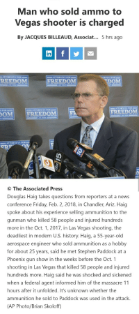 "7-Eleven, Friday, and News: Man who sold ammo to  Vegas shooter is charged  By JACQUES BILLEAUD, Associat.. 5 hrs ago  in  ATTORNEYS FOR= =  ATTORNEYS FOR  TORNEYS FOR  REEDOM  FREEDOM  DOM  ATTORNEYS FOR  SFOR  ATTORNEYS FOR =  OMI  |FREEDOM|  |  FREEDOM  ATTORNEYS FOR  © The Associated Press  Douglas Haig takes questions from reporters at a news  conference Friday, Feb. 2, 2018, in Chandler, Ariz. Haig  spoke about his experience selling ammunition to the  gunman who killed 58 people and injured hundreds  more in the Oct. 1, 2017, in Las Vegas shooting, the  deadliest in modern U.S. history. Haig, a 55-year-old  aerospace engineer who sold ammunition as a hobby  for about 25 years, said he met Stephen Paddock at a  Phoenix gun show in the weeks before the Oct. 1  shooting in Las Vegas that killed 58 people and injured  hundreds more. Haig said he was shocked and sickened  when a federal agent informed him of the massacre 11  hours after it unfolded. It's unknown whether the  ammunition he sold to Paddock was used in the attack.  (AP Photo/Brian Skoloff) <p><a href=""https://libertarian-lady.tumblr.com/post/170443719492/princesscolumbia-yourownpetard"" class=""tumblr_blog"">libertarian-lady</a>:</p>  <blockquote><p><a href=""https://princesscolumbia.tumblr.com/post/170443545806/yourownpetard-libertarian-lady-charged-with"" class=""tumblr_blog"">princesscolumbia</a>:</p>  <blockquote><p><a href=""https://yourownpetard.tumblr.com/post/170443365949/libertarian-lady-charged-with-that-tho"" class=""tumblr_blog"">yourownpetard</a>:</p><blockquote> <p><a href=""https://libertarian-lady.tumblr.com/post/170443318922"" class=""tumblr_blog"">libertarian-lady</a>:</p> <blockquote><figure class=""tmblr-full"" data-orig-width=""500"" data-orig-height=""233"" data-tumblr-attribution=""datgifarchive:AJWUKw182NpkYudGXHgoAg:Z12C6k1oSPdl2""><img src=""https://78.media.tumblr.com/780a9e0064f231e0431a372649c30c38/tumblr_nqs0k1AimJ1uzk4sio1_500.gifv"" data-orig-width=""500"" data-orig-height=""233""/></figure></blockquote> <p>Charged with that tho?</p> </blockquote> <p>My thoughts exactly.</p></blockquote>  <p>The article I read didn't even say. They can't even determine if the ammo he sold to the shooter was used in the attack. </p></blockquote>  <p>In other news, the guy at the 7-Eleven who sold him a Coke is not being held responsible either.</p>"