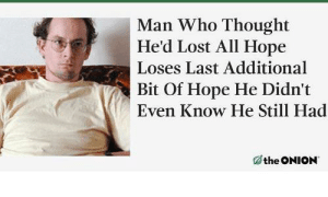 Meirl by Irrelevanting MORE MEMES: Man Who Thought  He'd Lost All Hope  Loses Last Additional  Bit Of Hope He Didn't  Even Know He Still Had  the ONION Meirl by Irrelevanting MORE MEMES