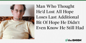 meirl: Man Who Thought  He'd Lost All Hope  Loses Last Additional  Bit Of Hope He Didn't  Even Know He Still Had meirl