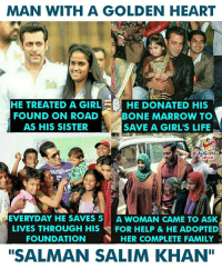 """#SalmanKhan: MAN WITH A GOLDEN HEART  HE TREATED A GIRLHE DONATED HIS  FOUND ON ROAD  AS HIS SISTER  BONE MARROW TO  SAVE A GIRL'S LIFIE  AUGHING  EVERYDAY HE SAVES 5 A WOMAN CAME TO ASK  LIVES THROUGH HIS FOR HELP &HE ADOPTED  FOUNDATION HER COMPLETE FAMILY  """"SALMAN SALIM KHAN"""" #SalmanKhan"""