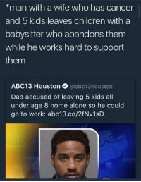 Being Alone, Blackpeopletwitter, and Children: *man with a wife who has cancer  and 5 kids leaves children with a  babysitter who abandons them  while he works hard to support  them  ABC13 Houston @abc13houston  Dad accused of leaving 5 kids all  under age 8 home alone so he could  go to work: abc13.co/2fNv1sD <p>Trying hard to support his kids yet he&rsquo;s ridiculed (via /r/BlackPeopleTwitter)</p>