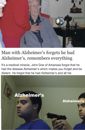 begone forgetfulness: Man with Alzheimer's forgets he had  Alzheimer's, remembers everything  It's a medical miracle, John Doe of Arkansas forgot that he  had the disease Alzheimer's which makes you forget and be  distant. He forgot that he had Alzheimer's and all his  Alzheimer's  Alzheimer's begone forgetfulness