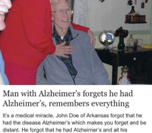 Nice: Man with Alzheimer's forgets he had  Alzheimer's, remembers everything  It's a medical miracle, John Doe of Arkansas forgot that he  had the disease Alzheimer's which makes you forget and be  distant. He forgot that he had Alzheimer's and all his Nice
