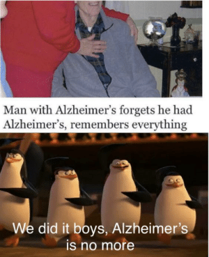 A cure has Appeared: Man with Alzheimer's forgets he had  Alzheimer's, remembers everything  We did it boys, Alzheimer's  is no more A cure has Appeared