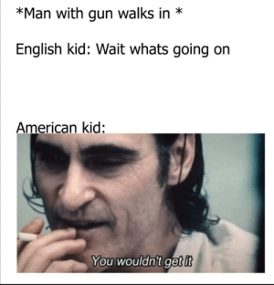 Look at this by xXxJaguarioxXx MORE MEMES: *Man with gun walks in  English kid: Wait whats going  American kid:  You wouldn't get it Look at this by xXxJaguarioxXx MORE MEMES