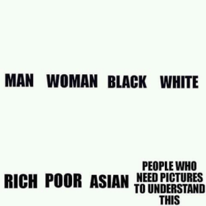 Memes are getting harder to understand: MAN WOMAN BLACK WHITE  PEOPLE WHO  RICH POOR ASIAN NEED PICTURES  TO UNDERSTAND  THIS Memes are getting harder to understand