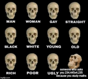 """Ugly, Black, and White: MAN  WOMAN  GAY  STRAIGHT  WHITE YOUNG  BLACK  OLD  someone who asks  UGLY you 234.445x4.235  """"because you study maths  POOR  RICH  imgflipncomm"""