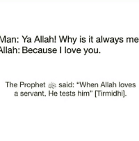 "Memes, I Love You, and The Prophet: Man: Ya Allah! Why is it always me  Allah: Because I love you  The Prophet said: ""When Allah loves  a servant, He tests him"" [Tirmidhil"