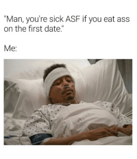 "Ass, Date, and Dank Memes: ""Man, you're sick ASF if you eat ass  on the first date.""  Me: Don't Touch Me, Don't Touch Me. 🤢🤮🤒🤕"