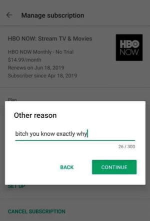 Yup: Manage subscription  HBO NOW: Stream TV & Movies  HBO  NOW  HBO NOW Monthly - No Trial  $14.99/month  Renews on Jun 18, 2019  Subscriber since Apr 18, 2019  Other reason  bitch you know exactly why  26/300  BACK  CONTINUE  SEl U  CANCEL SUBSCRIPTION Yup