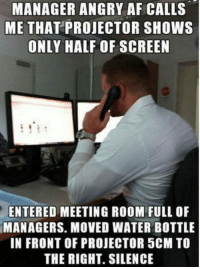 Af, Life, and Retarded: MANAGER ANGRY AF CALLS  ME THAT PROJECTOR SHOWS  ONLY HALF OF SCREEN  ENTERED MEETING ROOM FULL OF  MANAGERS. MOVED WATER BOTTLE  IN FRONT OF PROJECTOR 5CM TO  THE RIGHT. SILENCE The wonderful life of IT support and retarded clients