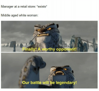 Retail: Manager at a retail store: *exists*  Middle aged white woman:  Finally! A worthy opponent!  Our battle will be legendary!