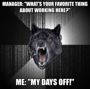 "The wrong answer to give to your bosses boss's boss: MANAGER: ""WHAT'S YOUR FAVORITE THING  ABOUT WORKING HERE?""  ME: ""MY DAYS OFF!'"" The wrong answer to give to your bosses boss's boss"