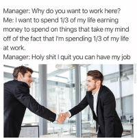 This makes me laugh and depresses me all at once. (via @tank.sinatra): Manager: Why do you want to work here?  Me: I want to spend 1/3 of my life earning  money to spend on things that take my mind  off of the fact that lim spending 1/3 of my life  at work  Manager: Holy shit l quit you can have my job This makes me laugh and depresses me all at once. (via @tank.sinatra)