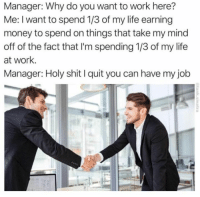 A little too real: Manager: Why do you want to work here?  Me: I want to spend 1/3 of my life earning  money to spend on things that take my mind  off of the fact that I'm spending 1/3 of my life  at work.  Manager: Holy shit I quit you can have my job A little too real