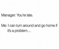 😒: Manager: You're late.  Me: I can turn around and go home if  it's a problem... 😒