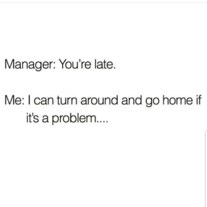 Latinos, Memes, and Home: Manager: You're late.  Me: I can turn around and go home if  it's a problem Lmaoo 😎😎😂😂😂 🔥 Follow Us 👉 @latinoswithattitude 🔥 latinosbelike latinasbelike latinoproblems mexicansbelike mexican mexicanproblems hispanicsbelike hispanic hispanicproblems latina latinas latino latinos hispanicsbelike