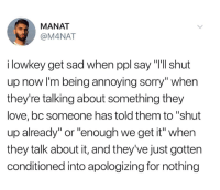 "Dank, Love, and Shut Up: MANAT  @M4NAT  i lowkey get sad when ppl say ""I'll shut  up now I'm being annoying sorry"" when  they're talking about something they  love, bc someone has told them to ""shut  up already"" or ""enough we get it"" when  they talk about it, and they've just gotten  conditioned into apologizing for nothing"