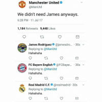 Tag ManchesterUnited fans 👆😂 They already have Lingaard who's better than James: Manchester United  @ManUtd  We didn't need James anyways.  6:28 PM 11 Jul 17  1,184 Retweets 9,448 Likes  James Rodriguezネ@jamesdro...-30s ﹀  Replying to @ManUtod  Hahahaha  . FC Bayern English@ @FCBayer..-30s ﹀  BAY  Replying to @ManUtd  Hahahaha  Real Madrid C.F.* @realmadrid-30s  Replying to @ManUtd  Hahahaha  、v Tag ManchesterUnited fans 👆😂 They already have Lingaard who's better than James