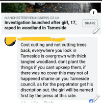 Discription: MANCHESTEREVENINGNEWS.CO.UK  Investigation launched after girl, 17,  raped in woodland in Tameside  SHARE  Cost cutting and not cutting trees  back, everywhere you look in  Tameside is overgrown with thick  tangled woodland. dont plant the  things if you cant upkeep them, if  there was no cover this may not of  happened shame on you Tameside  council. as for the perpetrator get his  discription out. the girl will be named  first by the press at this rate