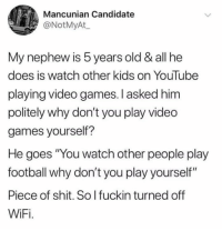 "Football, Nfl, and Shit: Mancunian Candidate  @NotMyAt  My nephew is 5 years old & all he  does is watch other kids on YouTube  playing video games. I asked him  politely why don't you play video  games yourself?  He goes You watch other people play  football why don't you play yourself""  Piece of shit. So l fuckin turned off  WiFi. 😆😆😆😆😆😆😆😆"