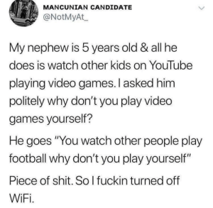 "Football, Shit, and Video Games: MANCUNIAN CANDIDATE  @NotMyAt  My nephew is 5 years old & all he  does is watch other kids on YouTube  playing video games. I asked him  politely why don't you play vided  games yourself?  He goes ""You watch other people play  football why don't you play yourself""  Piece of shit. So I fuckin turned off  WiFi. 5 year olds so smart"