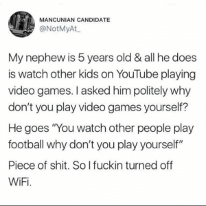 "This is very cursed by eat_ass_FXCKDRAKE69 MORE MEMES: MANCUNIAN CANDIDATE  @NotMyAt  My nephew is 5 years old & all he does  is watch other kids on YouTube playing  video games. I asked him politely why  don't you play video games yourself?  He goes ""You watch other people play  football why don't you play yourself""  Piece of shit. So l fuckin turned off  WiFi This is very cursed by eat_ass_FXCKDRAKE69 MORE MEMES"