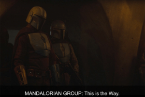 """In The Mandalorian (2019) - The mandalorians say the phrase """"This is the way"""". This is a reference to the Ugandan Knuckles, a popular 2018 internet meme: MANDALORIAN GROUP: This is the Way. In The Mandalorian (2019) - The mandalorians say the phrase """"This is the way"""". This is a reference to the Ugandan Knuckles, a popular 2018 internet meme"""