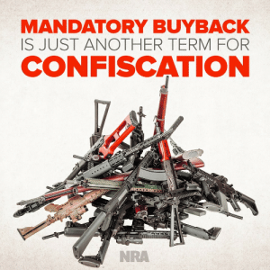 Fuck the NRA but yes.: MANDATORY BUYBACK  IS JUST ANOTHER TERMFOR  CONFISCATION  NRA Fuck the NRA but yes.