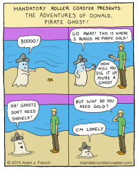 "<p><a href=""http://memehumor.tumblr.com/post/151613389263/donald-the-pirate-ghost"" class=""tumblr_blog"">memehumor</a>:</p>  <blockquote><p>Donald the Pirate Ghost</p></blockquote>: MANDATORY ROLLER COASTER PRESENTS:  THE ADVENTURES OF DONALD  PIRATE GHOST!  GO AWAY! THIS IS WHERE  工BURIED My PIRATE GOLD!  Boo00/  HoW  WILL YOU  DIG IT UP  You'RE A  GHOST  BUT WHY DO YOU  NEED GOLD?  HA! GHOSTS  DON'T NEED  SHOVELS  M LONELY  © 2015 Aram J. French  mandatoryrollercoaster.com <p><a href=""http://memehumor.tumblr.com/post/151613389263/donald-the-pirate-ghost"" class=""tumblr_blog"">memehumor</a>:</p>  <blockquote><p>Donald the Pirate Ghost</p></blockquote>"