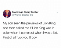 Fuck You, Mandingo, and Thank You: Mandingo Ovary Buster  @Womb_Beater_69  My son seen the previews of Lion King  and then asked me if Lion King was in  color when it came out when I was a kid  First of all fuck you lil boy Thank you, Mandingo ovary buster