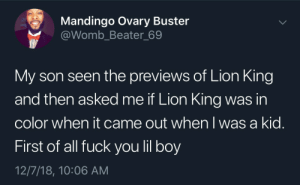 Dank, Fuck You, and Mandingo: Mandingo Ovary Buster  @Womb_Beater_69  My son seen the previews of Lion King  and then asked me if Lion King was in  color when it came out when I was a kid.  First of all fuck you lil boy  12/7/18, 10:06 AM You think I'm that old? by Barack__Odrama MORE MEMES