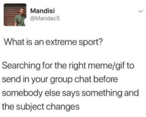 That's why I use google keyboard by EpicRav MORE MEMES: Mandisi  @Mandac5  What is an extreme sport?  Searching for the right meme/gif to  send in your group chat before  somebody else says something and  the subject changes That's why I use google keyboard by EpicRav MORE MEMES