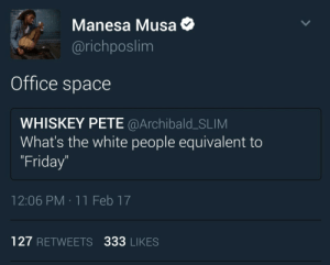 Didnt you get the memo? https://goo.gl/i7OmJs: Manesa Musa  @richposlim  Office space  WHISKEY PETE @Archibald_SLIM  What's the white people equivalent to  Friday  12:06 PM 11 Feb 17  127 RETWEETS 333 LIKES Didnt you get the memo? https://goo.gl/i7OmJs