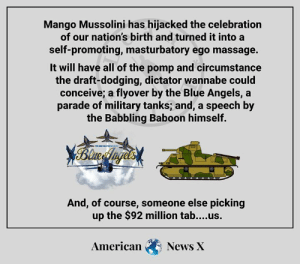 Asswipe.: Mango Mussolini has hijacked the celebration  of our nation's birth and turned it into a  self-promoting, masturbatory ego massage.  It will have all of the pomp and circumstance  the draft-dodging, dictator wannabe could  conceive; a flyover by the Blue Angels, a  parade of military tanks; and, a speech by  the Babbling Baboon himself.  XBlnce Inges  TI TED SSES  And, of course, someone else picking  up the $92 million tab....us.  American  News X Asswipe.