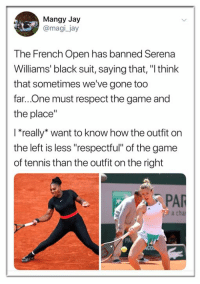 "Jay, Memes, and Respect: Mangy Jay  @magi_jay  The French Open has banned Serena  Williams' black suit, saying that, ""I think  that sometimes we've gone too  far...One must respect the game and  the place""  l*really* want to know how the outfit on  the left is less ""respectful"" of the game  of tennis than the outfit on the right  PAR  r a cha  PA"