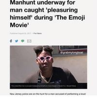 Emoji, Police, and Smh: Manhunt  underway  for  man caught pleasuring  himself' during 'The Emoji  Movie'  Published August 03, 2017 Fox Nows  @grabmylongboat  New Jersey police are on the hunt for a man accused of performing a lewd Free my man @savagerealm he was only trying to cop a quick nut smh 😕