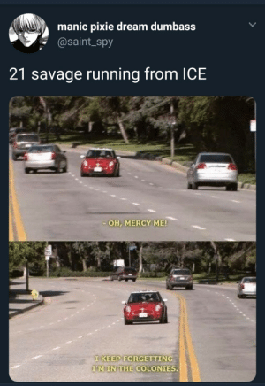 Be Like, Dank, and Memes: manic pixie dream dumbass  @saint_spy  21 savage running from ICE  OH, MERCY ME!  TKEEP FORGETTING  MIN THE COLONIES. It really gotta be like that eh by Shikisenya MORE MEMES