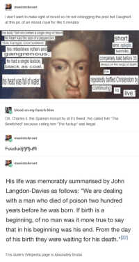 """: manintolerant  I don't want to make light of incest so I'm not reblogging the post but I laughed  at this pic of an inbred royal for like 5 minutes  his body """"did not contain a single drop of blood  short  his heart was the size of a peppercom  his lungs corroded  ame, epileptic  senile  his intestines rotten and  gangrenous  he had a single testicle  black as coal  completely bald before 35  always on the verge of death  he  is head was fullof wae  repeatedly bafiled Christendom b  live  blood-on-my-french-fries  Oh, Charles II, the Spanish monarchy at it's finest. We called him """"The  Bewitched"""" because calling him """"The fuckup"""" was illegal  manintolerant  Fuududjijffjuffi  manintolerant  His life was memorably summarised by John  Langdon-Davies as follows: """"We are dealing  with a man who died of poison two hundred  years before he was born. If birth is a  beginning, of no man was it more true to say  that in his beginning was his end. From the day  of his birth they were waiting for his death.""""22  This dude's Wikipedia page is Absolutely Brutal"""