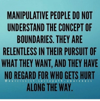 Memes, 🤖, and Aws: MANIPULATIVE PEOPLE DO NOT  UNDERSTAND THE CONCEPT OF  BOUNDARIES. THEY ARE  RELENTLESS IN THEIR PURSUIT OF  WHAT THEY WANT, AND THEY HAVE  NO REGARD FOR WHO GETS HURT  ALONG THE WAY  aW are nes S