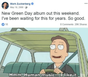 zuckerberg: Mank Zuckerberg  May 18, 2009 O  New Green Day album out this weekend  I've been waiting for this for years. So good.  18  8 Comments 28K Shares  Mmm, Human music I like-it