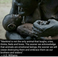 """Memes, 🤖, and Brothers and Sisters: """"Mankind is not the only animal that laughs, cries,  thinks, feels and loves. The sooner we acknowledge  that animals are emotional beings, the sooner we will  cease destroying them and embrace them as our  brothers and sisters"""".  A. D. Williams https://t.co/IKHgFWzXBT"""